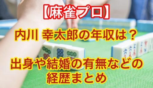 内川幸太郎/麻雀プロの年収は?出身や結婚の有無などの経歴まとめ