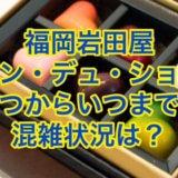 福岡岩田屋サロンデュショコラ2021はいつからいつまで?混雑状況は?