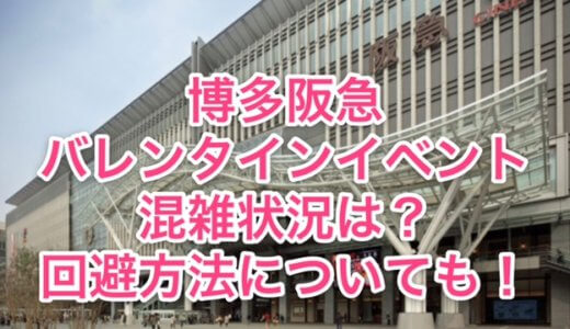 博多阪急バレンタインイベント2021の混雑状況は?回避方法についても!
