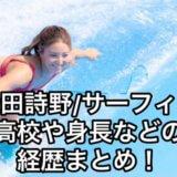 松田詩野/プロサーファーの高校や身長などの経歴まとめ!彼氏についても!